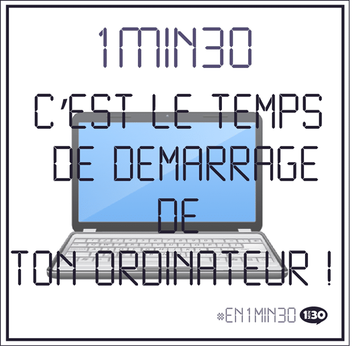1min30, c'est le temps de démarrage de ton ordinateur !