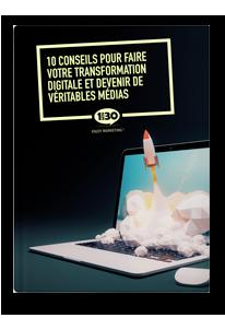 10 conseils pour faire votre transformation digitale et devenir de véritables médias