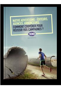 Native Advertising : Éditeurs, agences, annonceurs, comment coopérer pour réussir vos campagnes ?