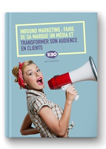 Inbound marketing : faire de sa marque un média et transformer son audience en clients